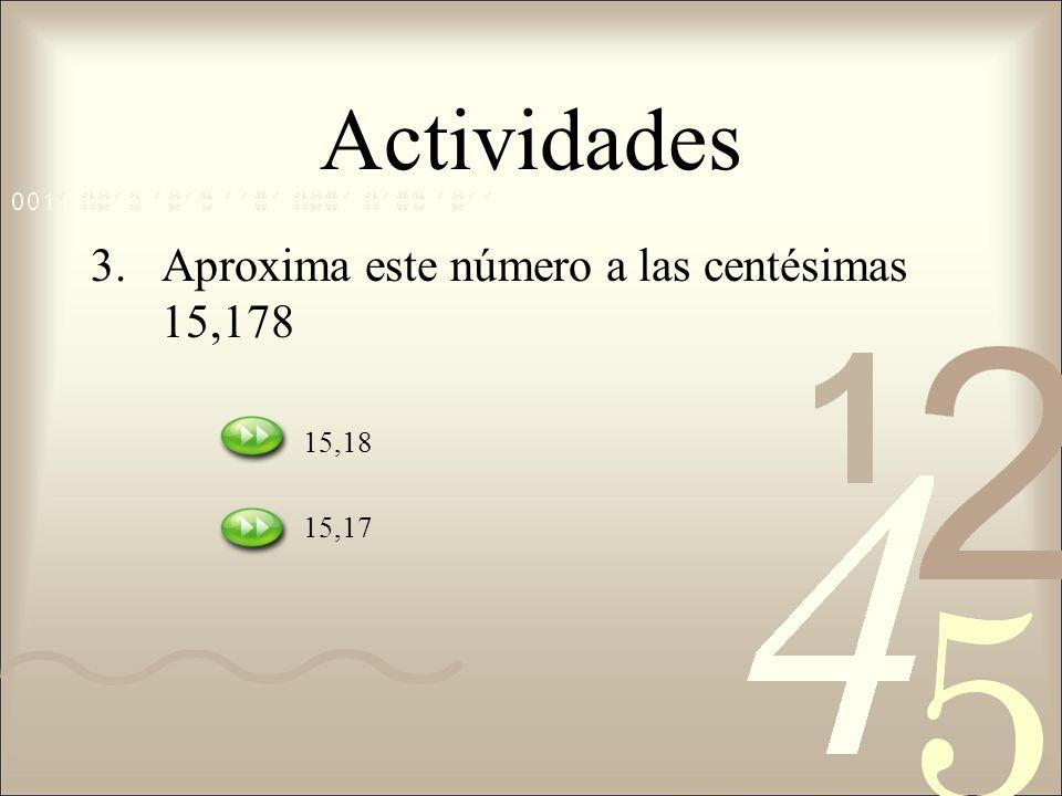 Actividades Aproxima este número a las centésimas 15,178 15,18 15,17