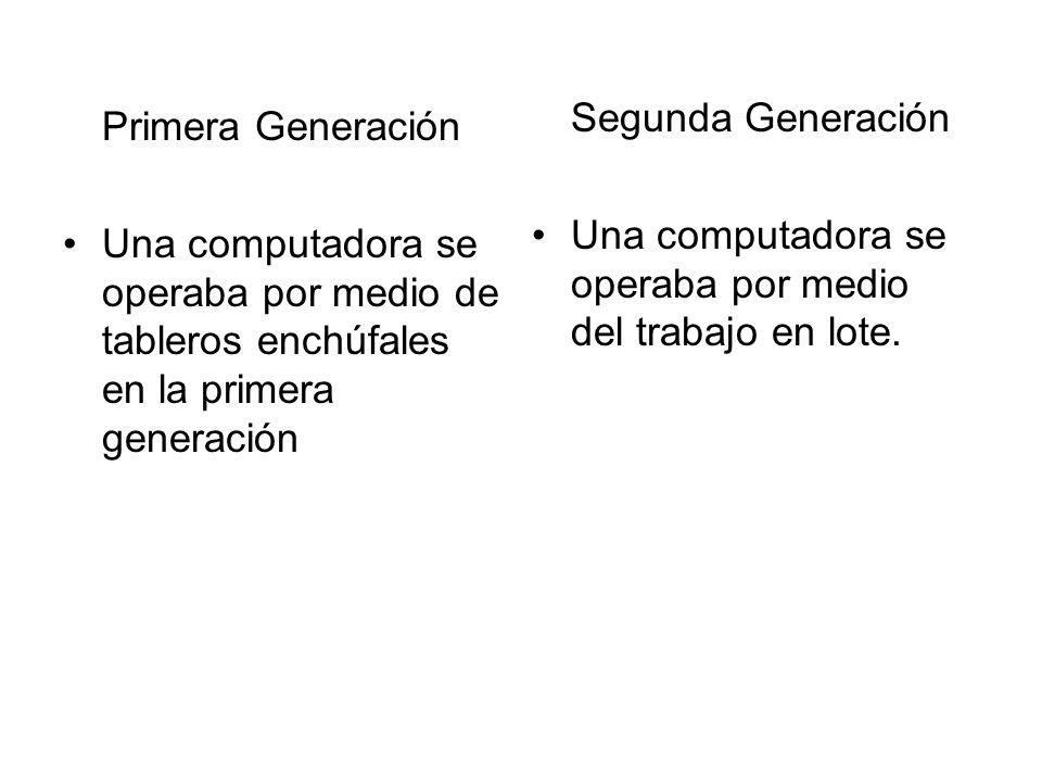 Segunda Generación Una computadora se operaba por medio del trabajo en lote. Primera Generación.