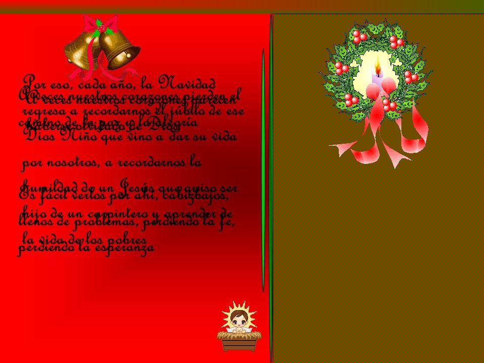 Por eso, cada año, la Navidad regresa a recordarnos el júbilo de ese Dios Niño que vino a dar su vida por nosotros, a recordarnos la humildad de un Jesús que quiso ser hijo de un carpintero y aprender de la vida de los pobres