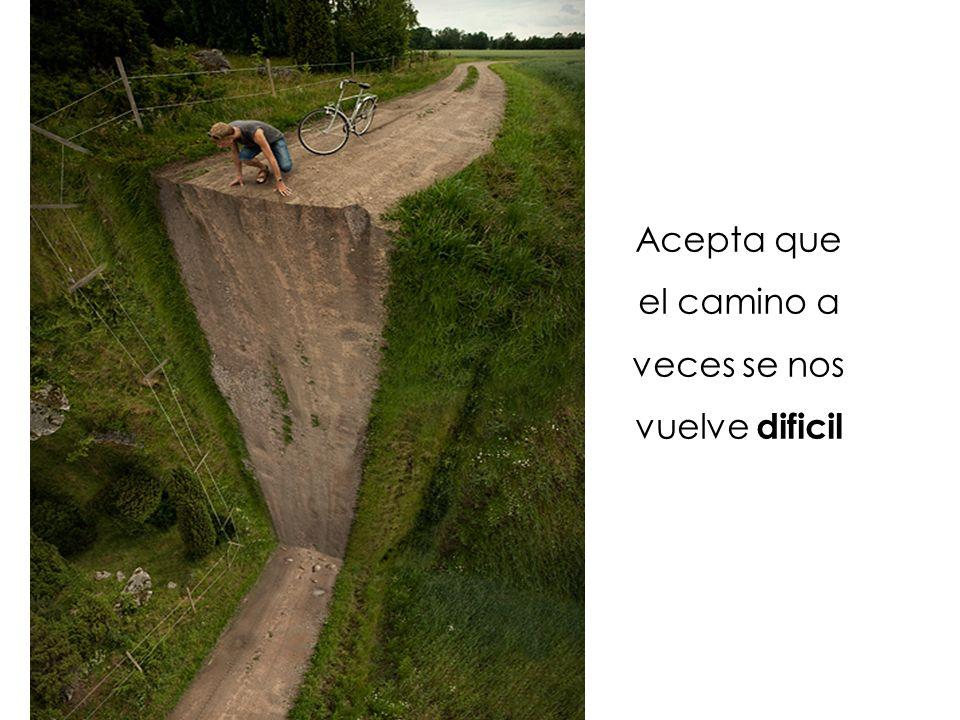 Acepta que el camino a veces se nos vuelve dificil