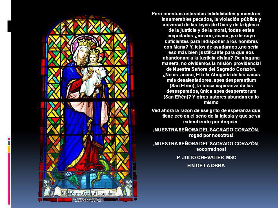 Pero nuestras reiteradas infidelidades y nuestros innumerables pecados, la violación pública y universal de las leyes de Dios y de la Iglesia, de la justicia y de la moral, todas estas iniquidades ¿no son, acaso, ya de suyo suficientes para indisponer a los hombres con María.
