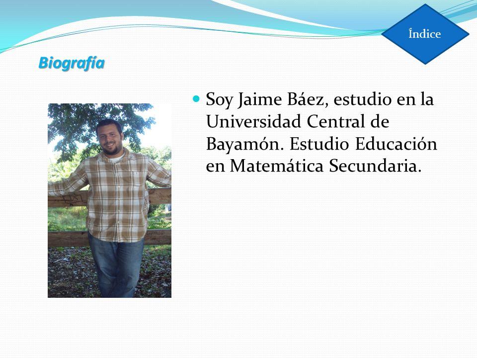Índice Biografía. Soy Jaime Báez, estudio en la Universidad Central de Bayamón.
