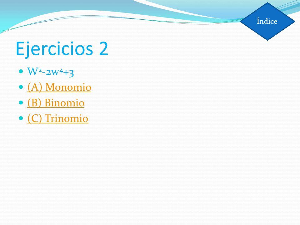 Índice Ejercicios 2 W2-2w4+3 (A) Monomio (B) Binomio (C) Trinomio