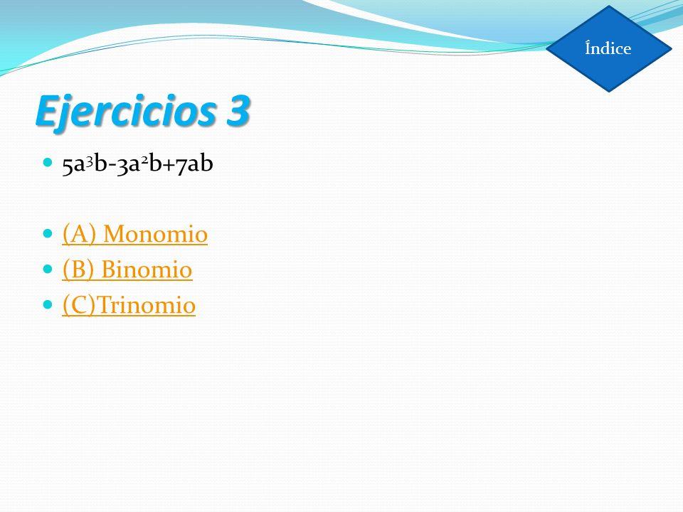 Índice Ejercicios 3 5a3b-3a2b+7ab (A) Monomio (B) Binomio (C)Trinomio