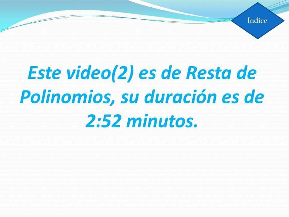Índice Este video(2) es de Resta de Polinomios, su duración es de 2:52 minutos.
