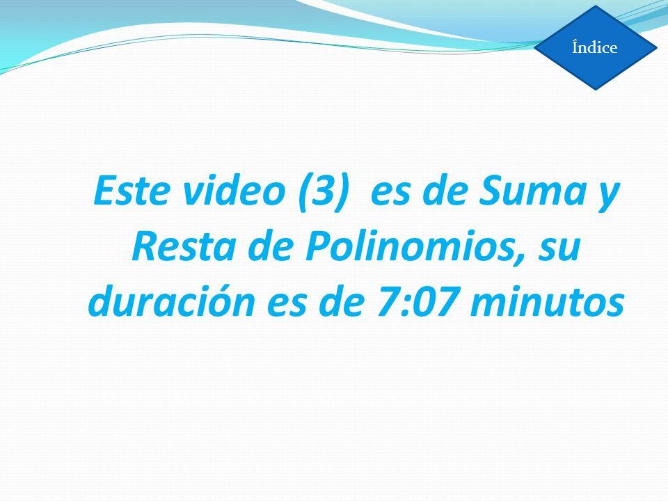 Índice Este video (3) es de Suma y Resta de Polinomios, su duración es de 7:07 minutos