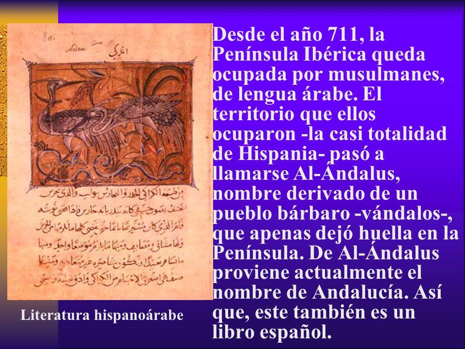 Desde el año 711, la Península Ibérica queda ocupada por musulmanes, de lengua árabe. El territorio que ellos ocuparon -la casi totalidad de Hispania- pasó a llamarse Al-Ándalus, nombre derivado de un pueblo bárbaro -vándalos-, que apenas dejó huella en la Península. De Al-Ándalus proviene actualmente el nombre de Andalucía. Así que, este también es un libro español.