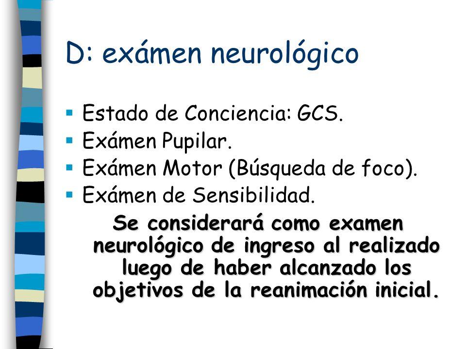 D: exámen neurológico Estado de Conciencia: GCS. Exámen Pupilar.
