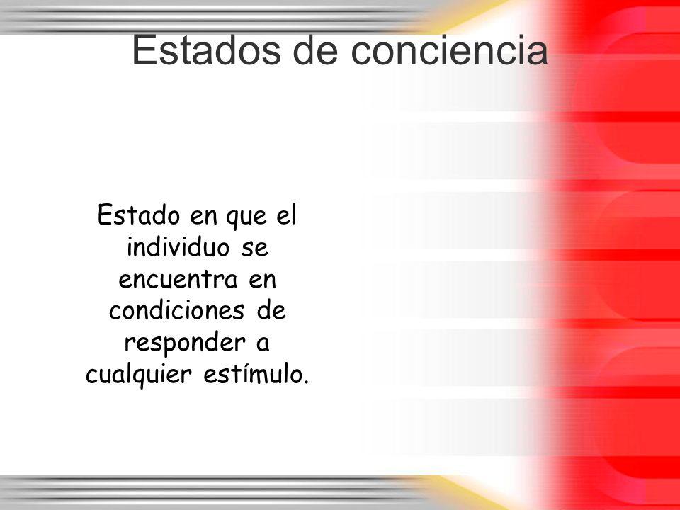 Estados de conciencia Estado en que el individuo se encuentra en condiciones de responder a cualquier estímulo.