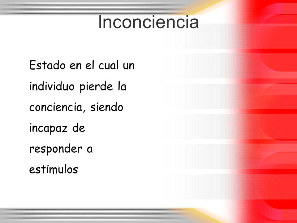 Inconciencia Estado en el cual un individuo pierde la conciencia, siendo incapaz de responder a estímulos.