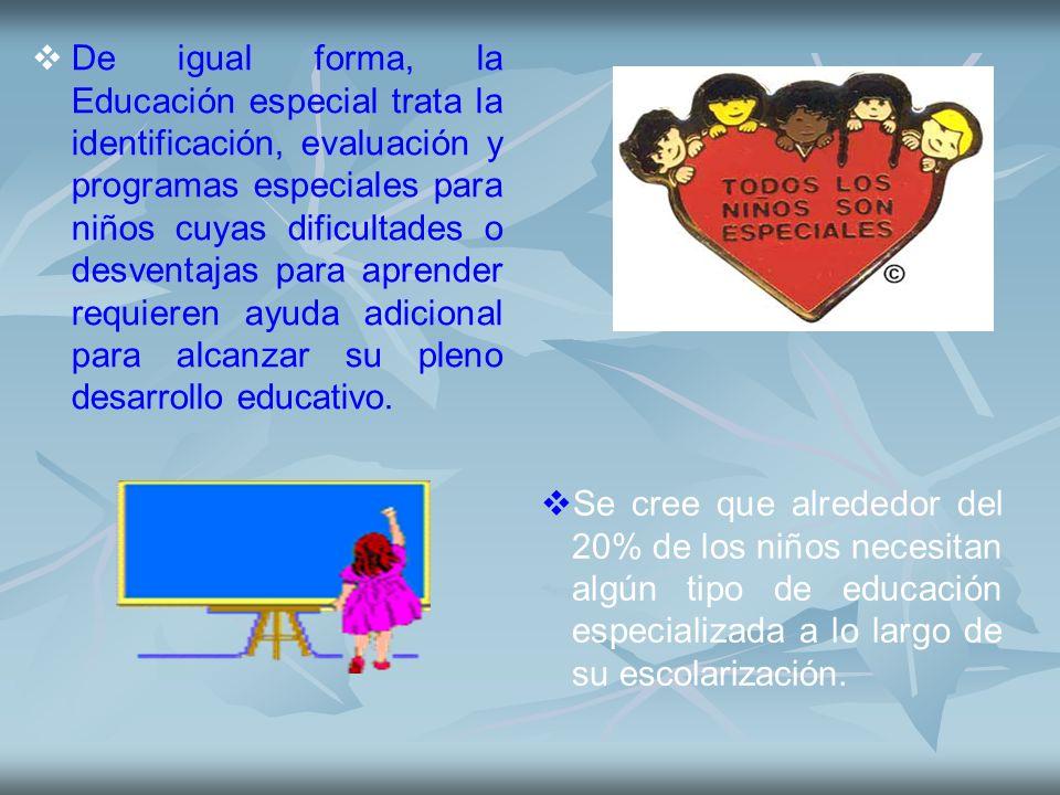 De igual forma, la Educación especial trata la identificación, evaluación y programas especiales para niños cuyas dificultades o desventajas para aprender requieren ayuda adicional para alcanzar su pleno desarrollo educativo.