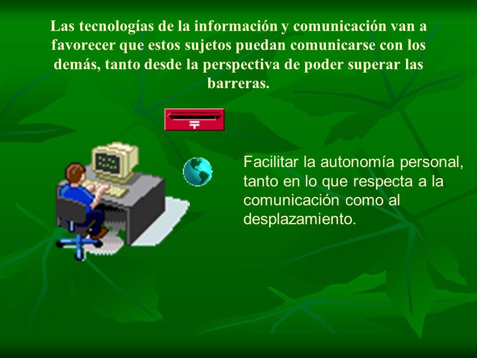 Las tecnologías de la información y comunicación van a favorecer que estos sujetos puedan comunicarse con los demás, tanto desde la perspectiva de poder superar las barreras.