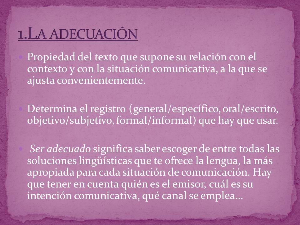 1.La adecuación Propiedad del texto que supone su relación con el contexto y con la situación comunicativa, a la que se ajusta convenientemente.