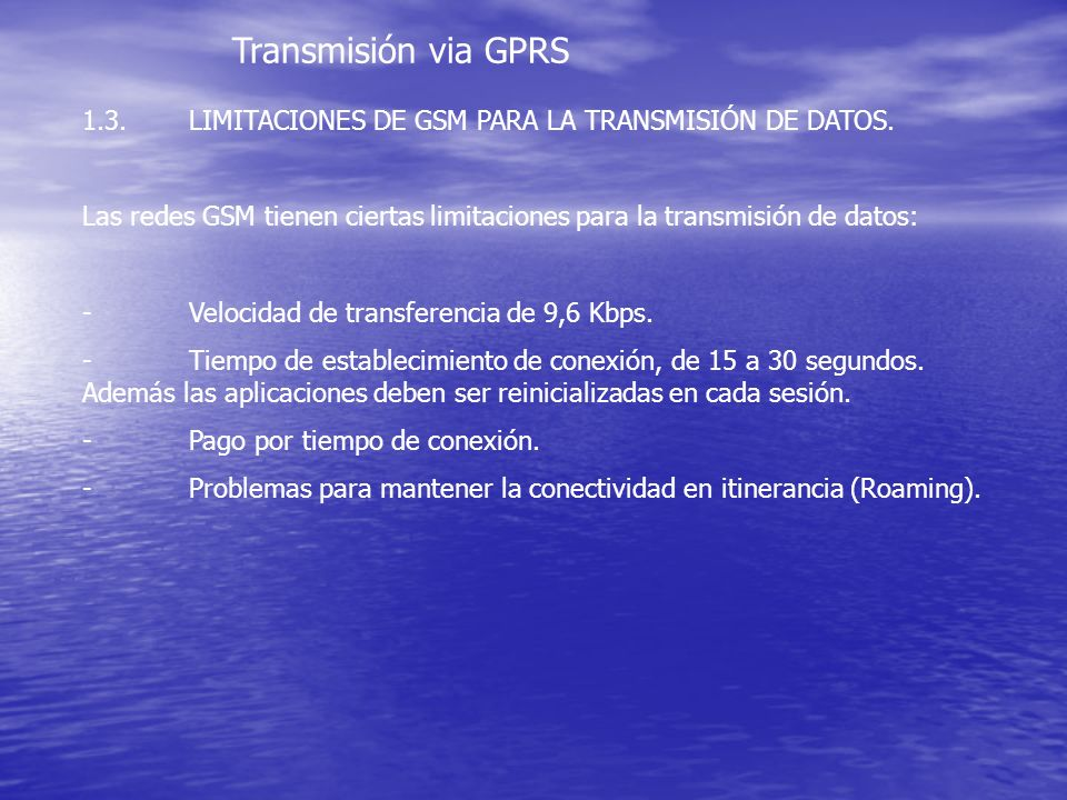 Transmisión via GPRS 1.3. LIMITACIONES DE GSM PARA LA TRANSMISIÓN DE DATOS. Las redes GSM tienen ciertas limitaciones para la transmisión de datos: