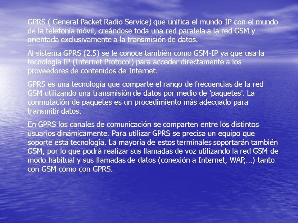 GPRS ( General Packet Radio Service) que unifica el mundo IP con el mundo de la telefonía móvil, creándose toda una red paralela a la red GSM y orientada exclusivamente a la transmisión de datos.