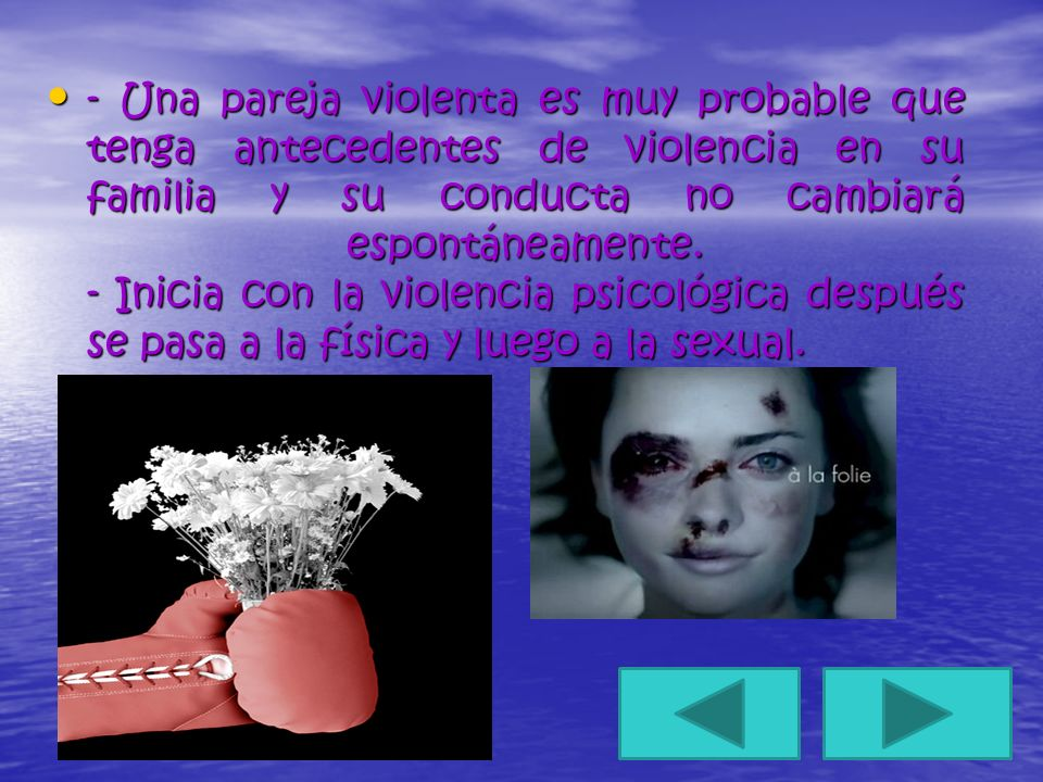 - Una pareja violenta es muy probable que tenga antecedentes de violencia en su familia y su conducta no cambiará espontáneamente.