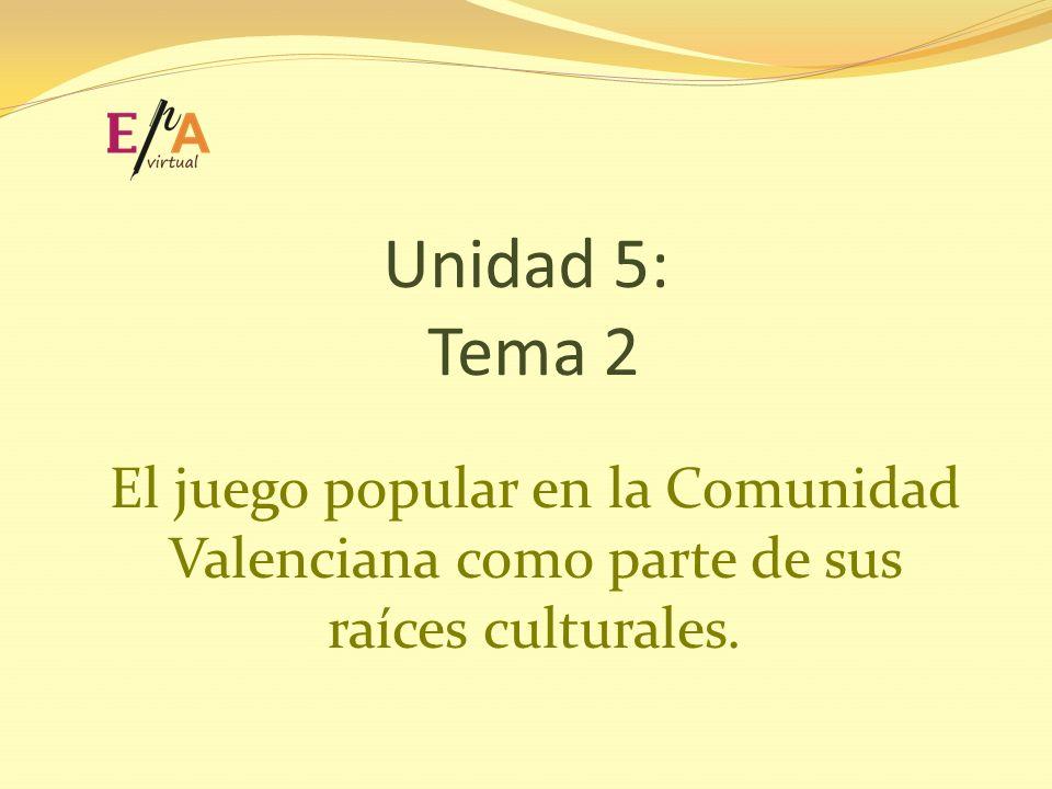 Unidad 5: Tema 2 El juego popular en la Comunidad Valenciana como parte de sus raíces culturales.