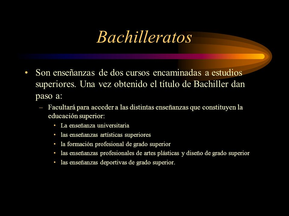 Bachilleratos Son enseñanzas de dos cursos encaminadas a estudios superiores. Una vez obtenido el título de Bachiller dan paso a: