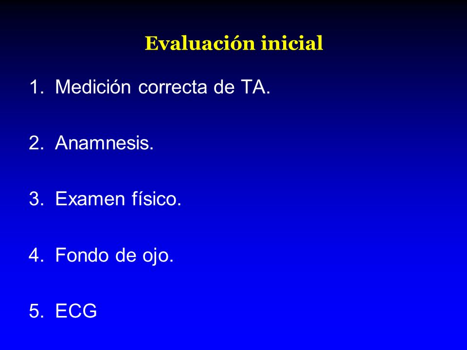 Evaluación inicial Medición correcta de TA. Anamnesis. Examen físico. Fondo de ojo. ECG