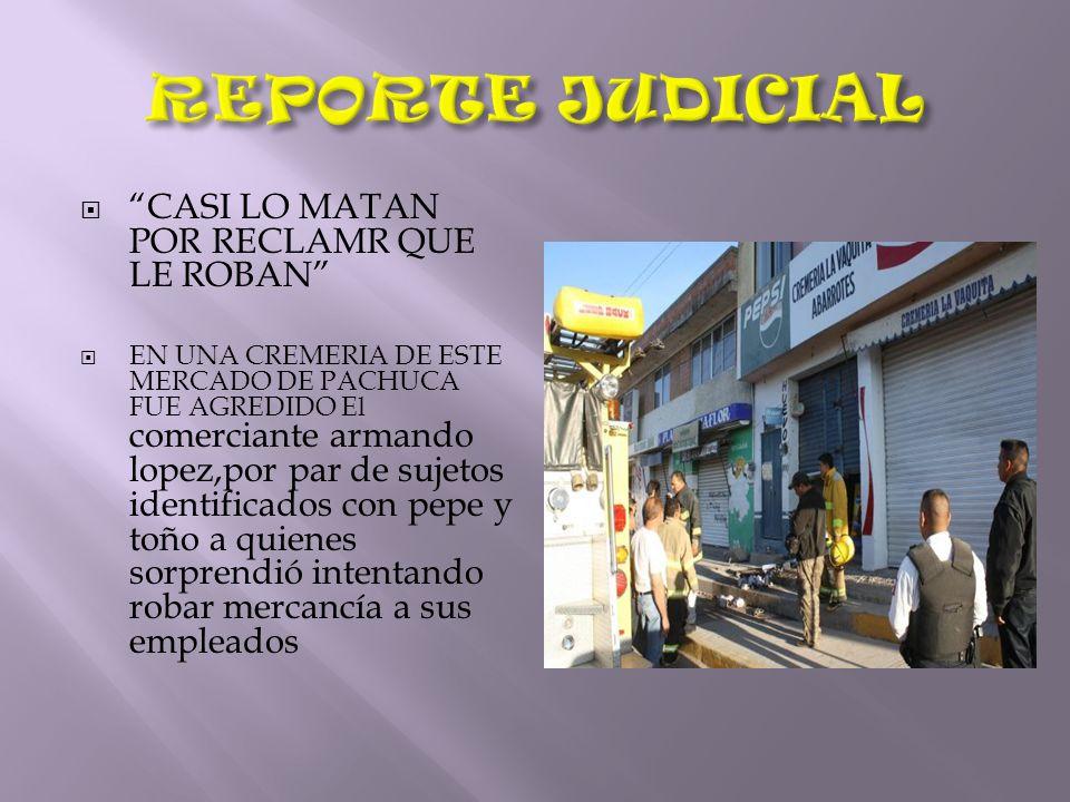REPORTE JUDICIAL CASI LO MATAN POR RECLAMR QUE LE ROBAN