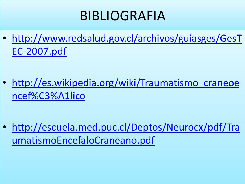 BIBLIOGRAFIA http://www.redsalud.gov.cl/archivos/guiasges/GesTEC-2007.pdf. http://es.wikipedia.org/wiki/Traumatismo_craneoencef%C3%A1lico.