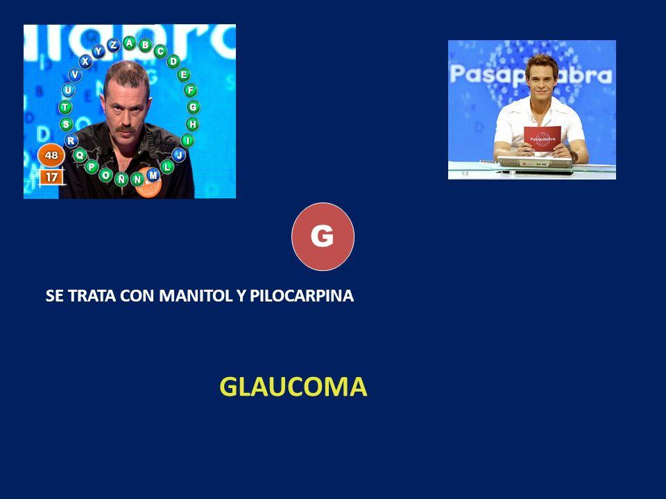 G SE TRATA CON MANITOL Y PILOCARPINA GLAUCOMA