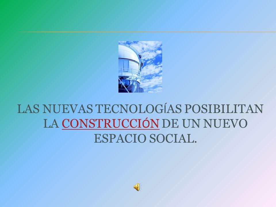 LAS NUEVAS TECNOLOGÍAS POSIBILITAN LA CONSTRUCCIÓN DE UN NUEVO ESPACIO SOCIAL.