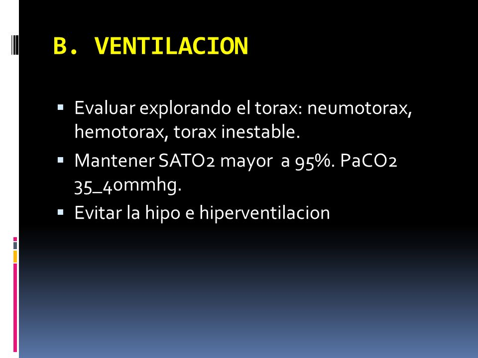B. VENTILACION Evaluar explorando el torax: neumotorax, hemotorax, torax inestable. Mantener SATO2 mayor a 95%. PaCO2 35_40mmhg.