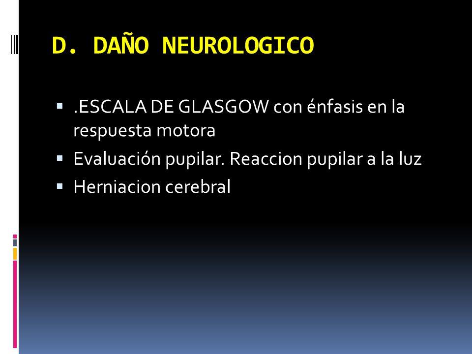 D. DAÑO NEUROLOGICO .ESCALA DE GLASGOW con énfasis en la respuesta motora. Evaluación pupilar. Reaccion pupilar a la luz.
