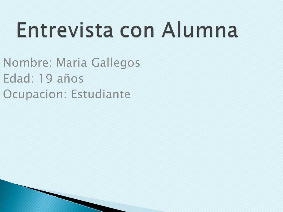 Nombre: Maria Gallegos Edad: 19 años Ocupacion: Estudiante