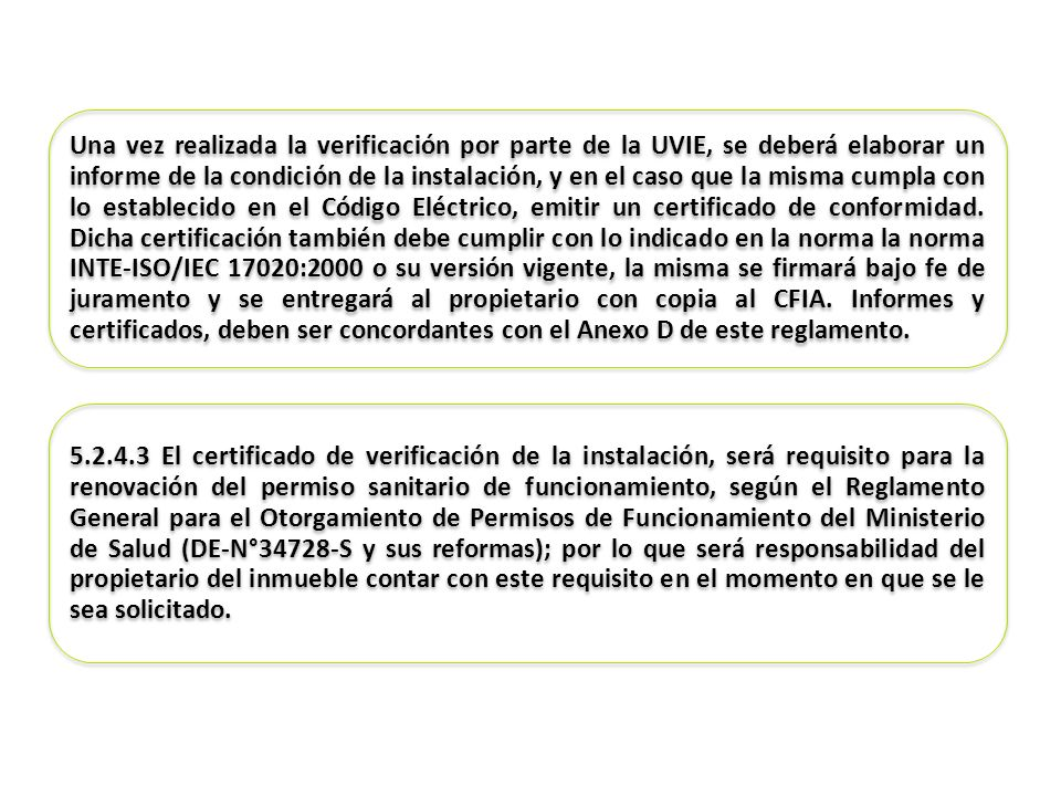 Una vez realizada la verificación por parte de la UVIE, se deberá elaborar un informe de la condición de la instalación, y en el caso que la misma cumpla con lo establecido en el Código Eléctrico, emitir un certificado de conformidad. Dicha certificación también debe cumplir con lo indicado en la norma la norma INTE-ISO/IEC 17020:2000 o su versión vigente, la misma se firmará bajo fe de juramento y se entregará al propietario con copia al CFIA. Informes y certificados, deben ser concordantes con el Anexo D de este reglamento.