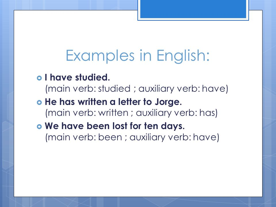 Examples in English: I have studied. (main verb: studied ; auxiliary verb: have)