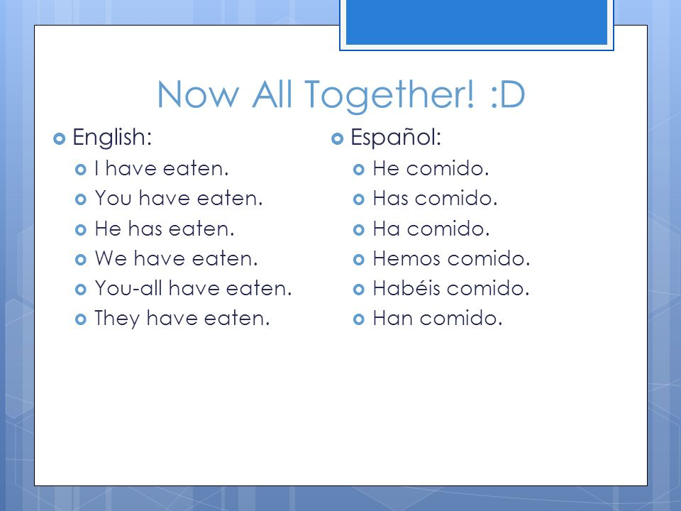 Now All Together! :D English: Español: I have eaten. You have eaten.