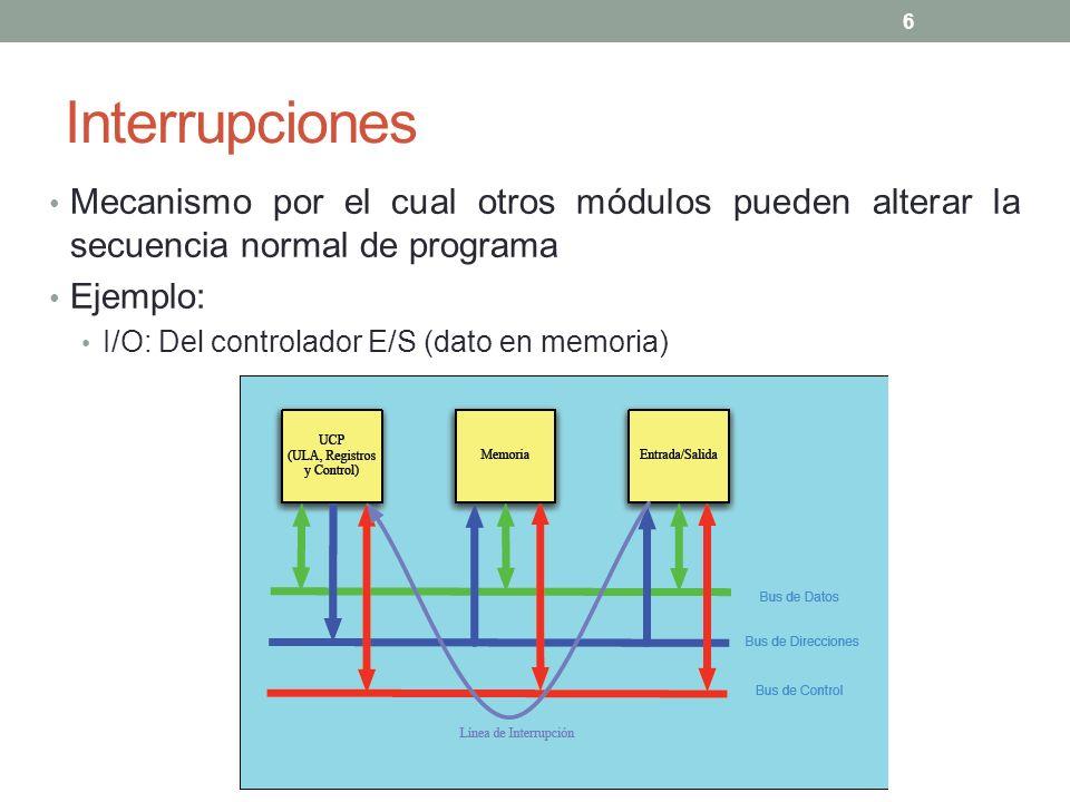 Interrupciones Mecanismo por el cual otros módulos pueden alterar la secuencia normal de programa. Ejemplo: