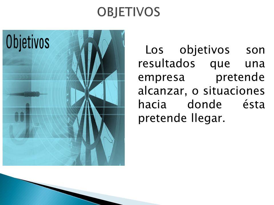 OBJETIVOS Los objetivos son resultados que una empresa pretende alcanzar, o situaciones hacia donde ésta pretende llegar.