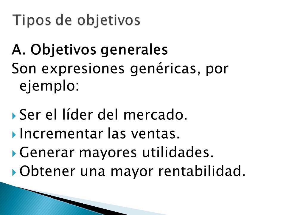 Tipos de objetivos A. Objetivos generales. Son expresiones genéricas, por ejemplo: Ser el líder del mercado.