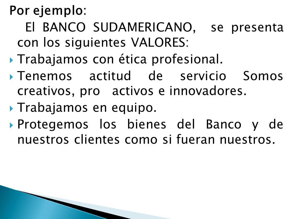 Por ejemplo: El BANCO SUDAMERICANO, se presenta con los siguientes VALORES: Trabajamos con ética profesional.