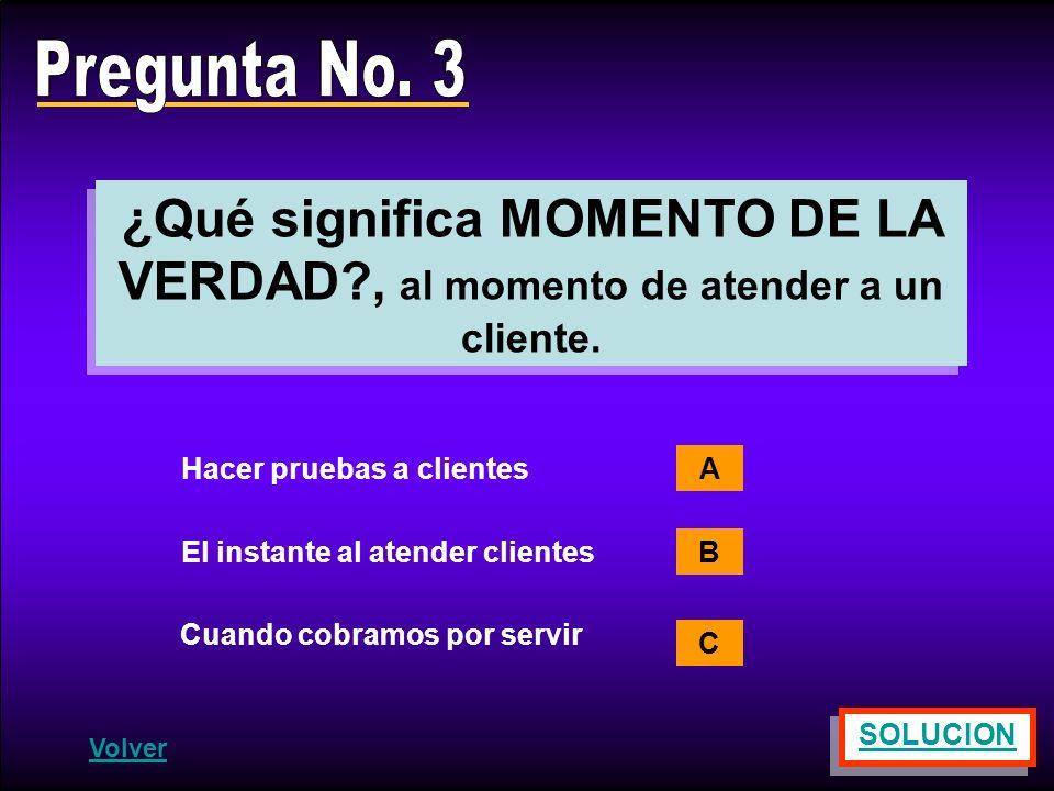 Pregunta No. 3 ¿Qué significa MOMENTO DE LA VERDAD , al momento de atender a un cliente. Hacer pruebas a clientes.