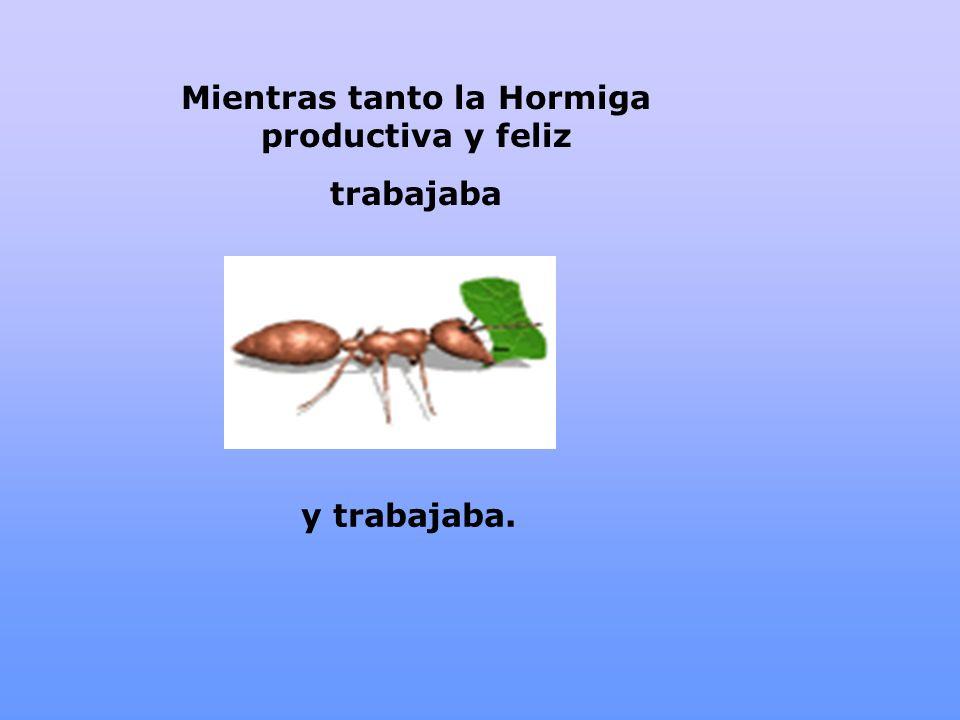 Mientras tanto la Hormiga productiva y feliz