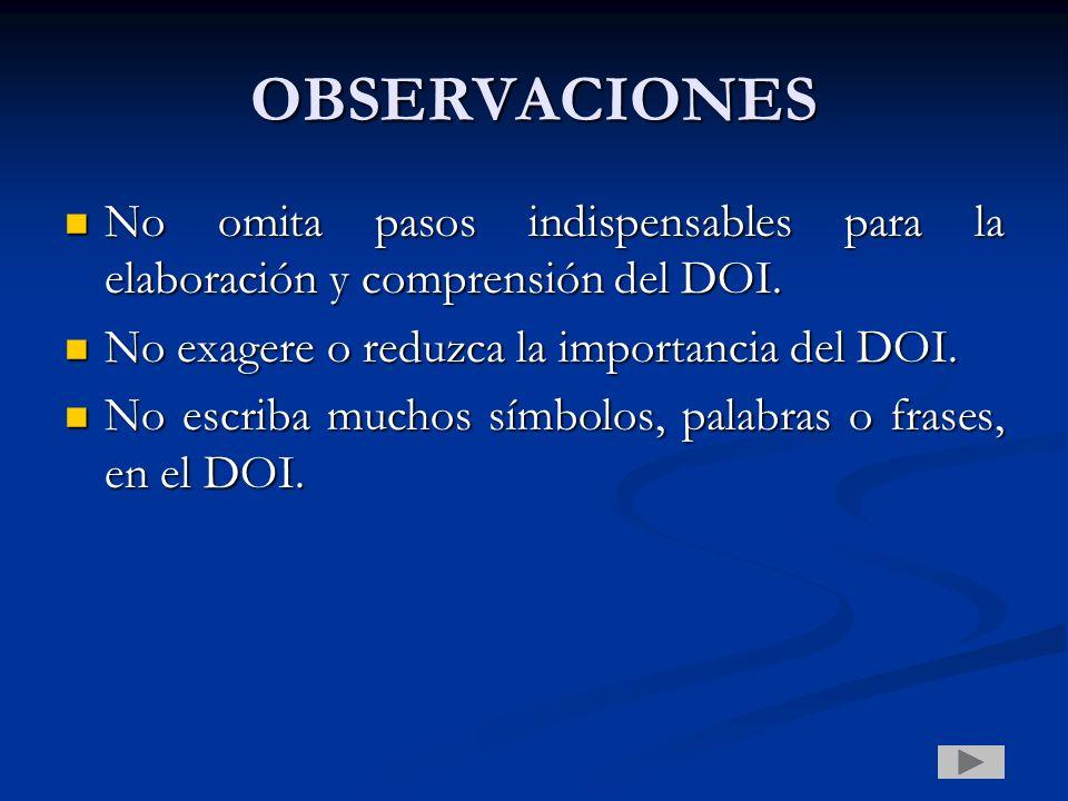 OBSERVACIONES No omita pasos indispensables para la elaboración y comprensión del DOI. No exagere o reduzca la importancia del DOI.