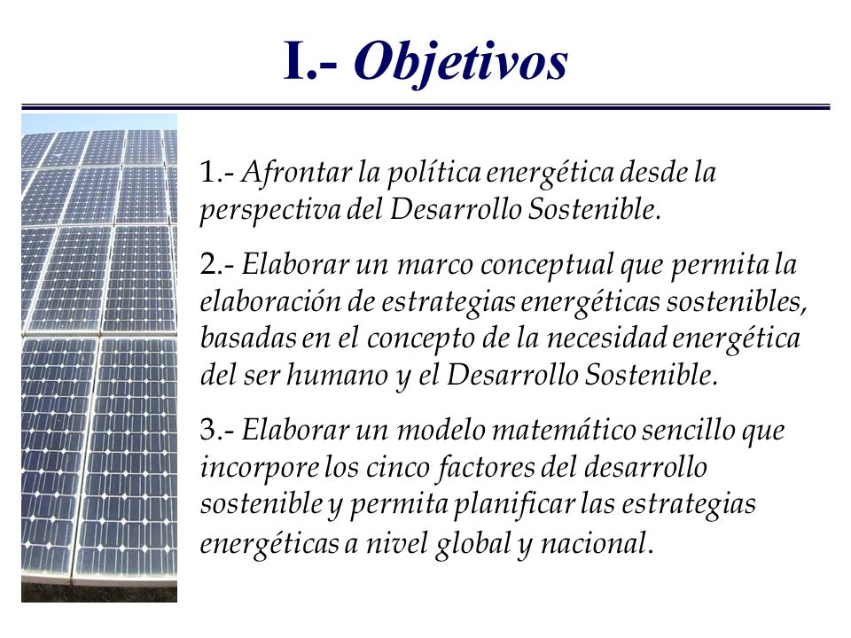 I.- Objetivos 1.- Afrontar la política energética desde la perspectiva del Desarrollo Sostenible.