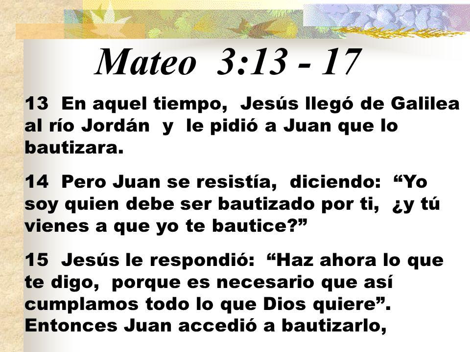 Mateo 3:13 - 17 13 En aquel tiempo, Jesús llegó de Galilea al río Jordán y le pidió a Juan que lo bautizara.