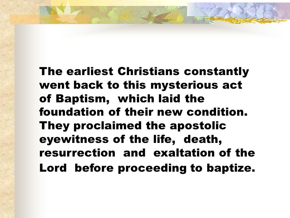 The earliest Christians constantly went back to this mysterious act of Baptism, which laid the foundation of their new condition.