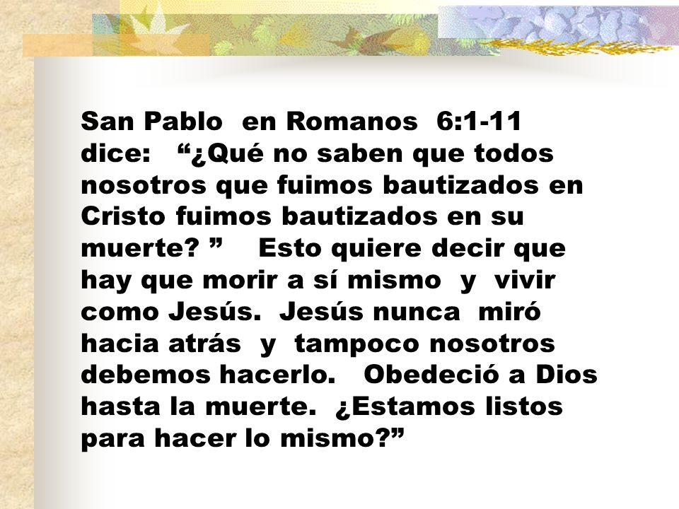 San Pablo en Romanos 6:1-11 dice: ¿Qué no saben que todos nosotros que fuimos bautizados en Cristo fuimos bautizados en su muerte.