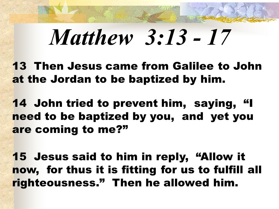 Matthew 3:13 - 17 13 Then Jesus came from Galilee to John at the Jordan to be baptized by him.