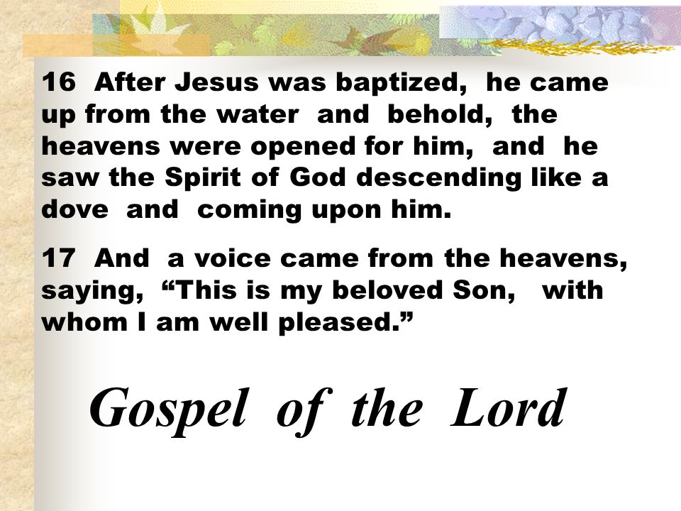 16 After Jesus was baptized, he came up from the water and behold, the heavens were opened for him, and he saw the Spirit of God descending like a dove and coming upon him.