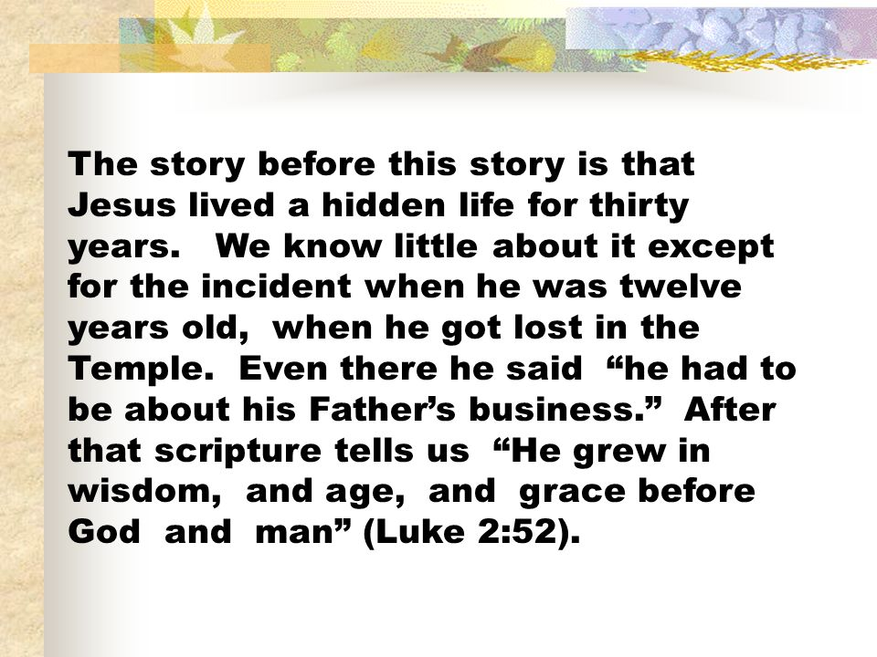 The story before this story is that Jesus lived a hidden life for thirty years.
