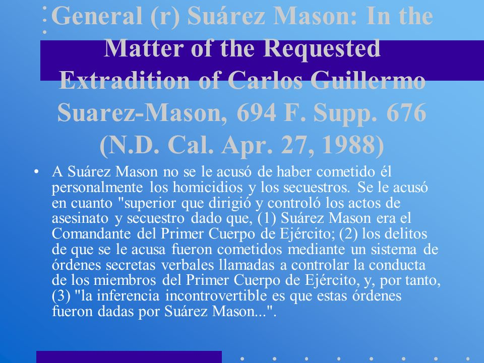 Caso relativo a la extradición del General (r) Suárez Mason: In the Matter of the Requested Extradition of Carlos Guillermo Suarez-Mason, 694 F. Supp. 676 (N.D. Cal. Apr. 27, 1988)