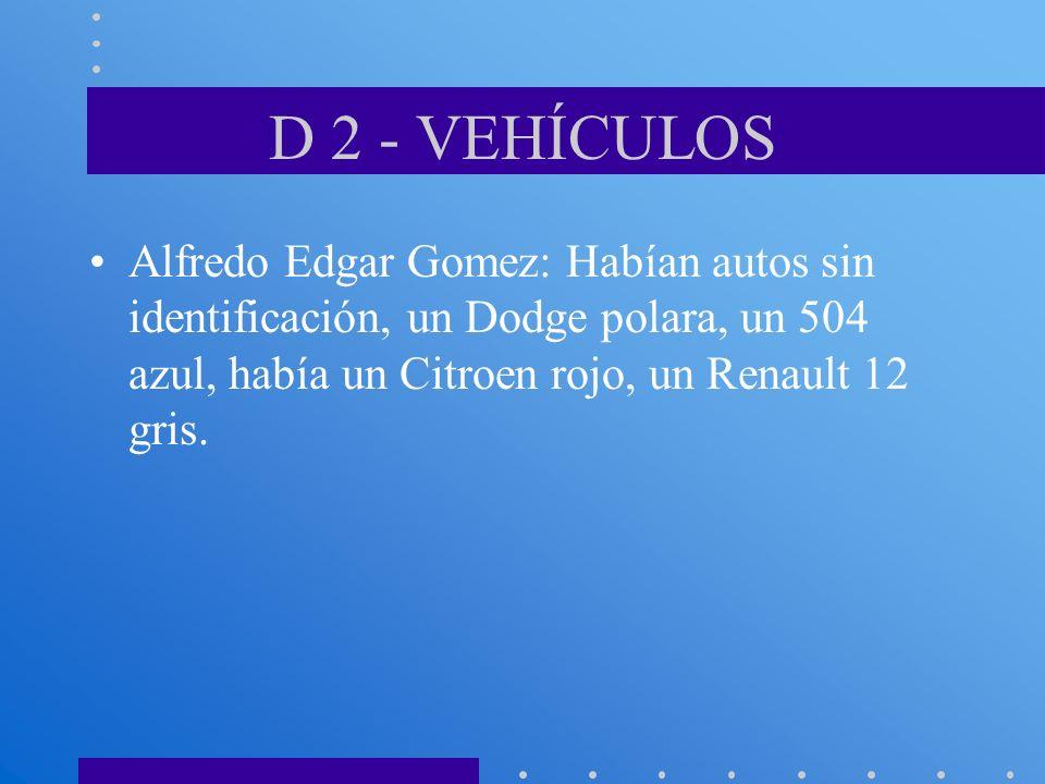 D 2 - VEHÍCULOS Alfredo Edgar Gomez: Habían autos sin identificación, un Dodge polara, un 504 azul, había un Citroen rojo, un Renault 12 gris.