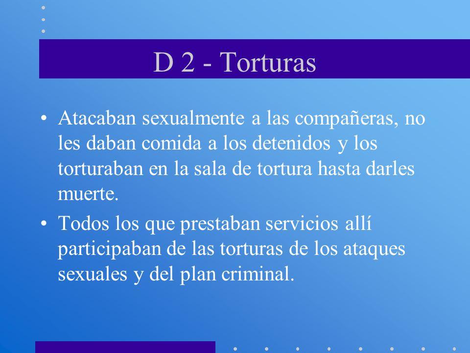 D 2 - Torturas Atacaban sexualmente a las compañeras, no les daban comida a los detenidos y los torturaban en la sala de tortura hasta darles muerte.